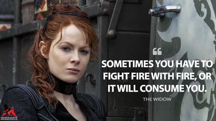 Sometimes you have to fight fire with fire, or it will consume you. - The Widow (Into the Badlands Quotes)