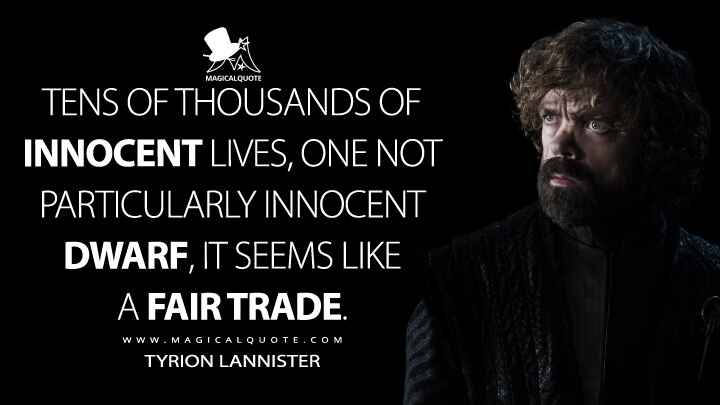 Tens of thousands of innocent lives, one not particularly innocent dwarf, it seems like a fair trade. - Tyrion Lannister (Game of Thrones Quotes)