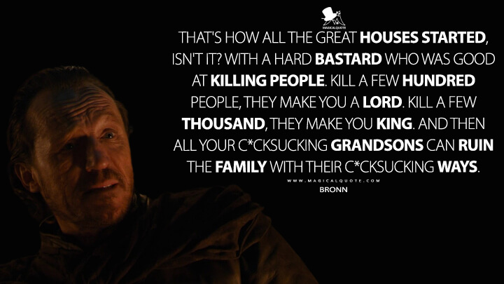 That's how all the great houses started, isn't it? With a hard bastard who was good at killing people. Kill a few hundred people, they make you a lord. Kill a few thousand, they make you king. And then all your c*cksucking grandsons can ruin the family with their c*cksucking ways. - Bronn (Game of Thrones Quotes)
