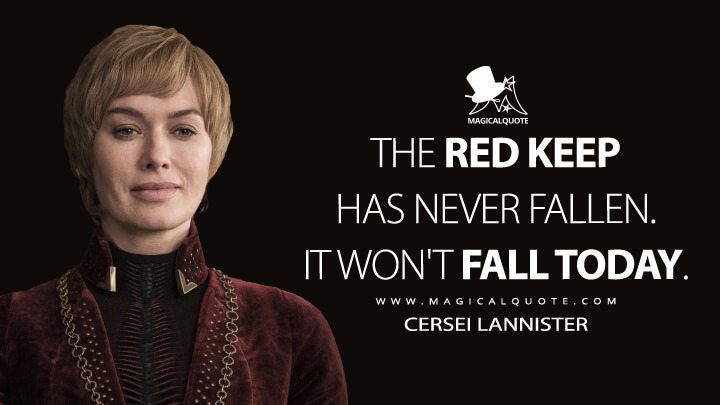 The Red Keep has never fallen. It won't fall today. - Cersei Lannister (Game of Thrones Quotes)