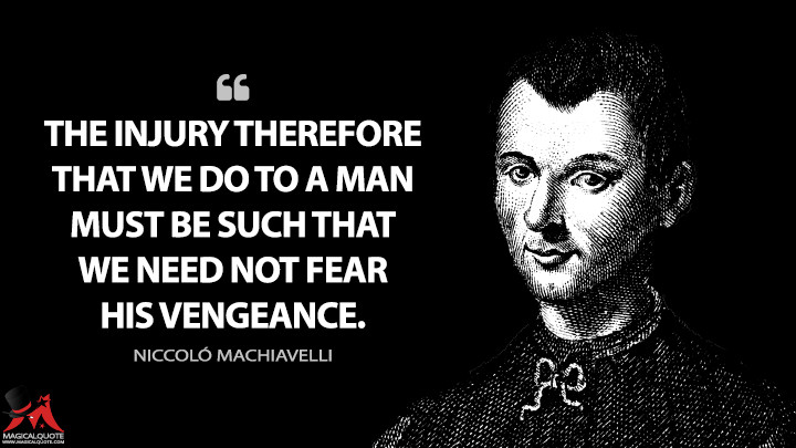 The injury therefore that we do to a man must be such that we need not fear his vengeance. - Niccoló Machiavelli (The Prince Quotes)