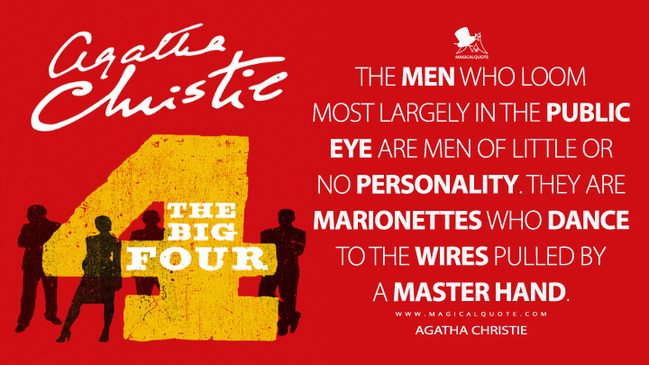 The men who loom most largely in the public eye are men of little or no personality. They are marionettes who dance to the wires pulled by a master hand. - Agatha Christie (The Big Four Quotes)