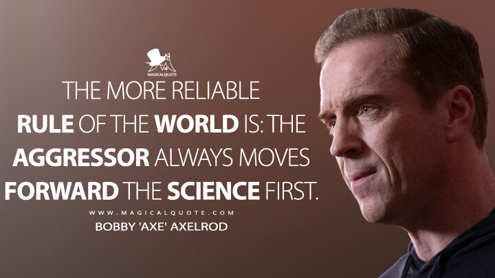 The more reliable rule of the world is: The aggressor always moves forward the science first. - Bobby 'Axe' Axelrod (Billions Quotes)