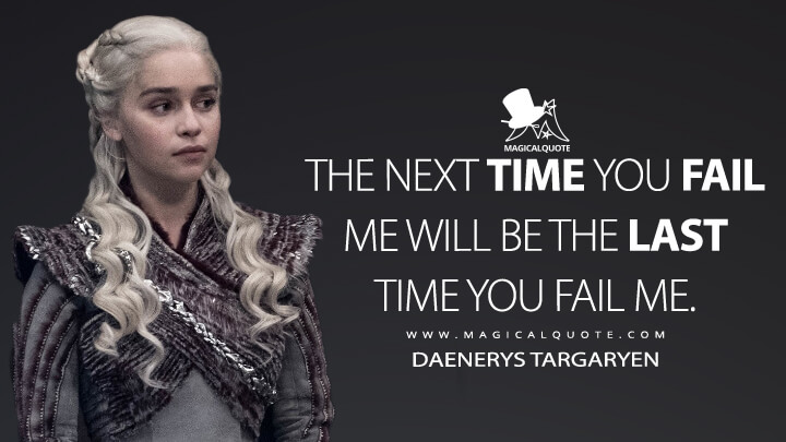 The next time you fail me will be the last time you fail me. - Daenerys Targaryen (Game of Thrones Quotes)