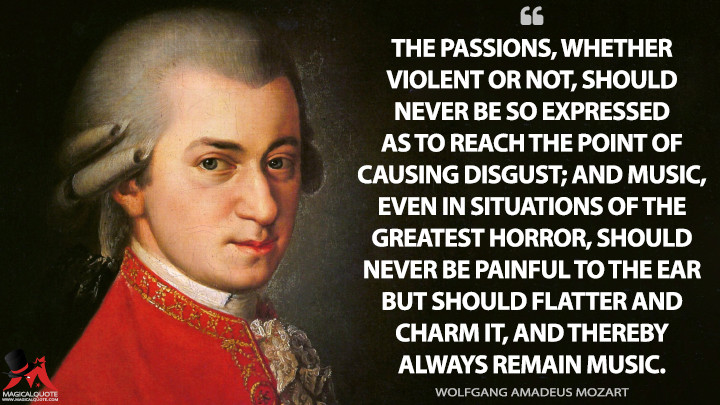 The passions, whether violent or not, should never be so expressed as to reach the point of causing disgust; and music, even in situations of the greatest horror, should never be painful to the ear but should flatter and charm it, and thereby always remain music. - Wolfgang Amadeus Mozart Quotes