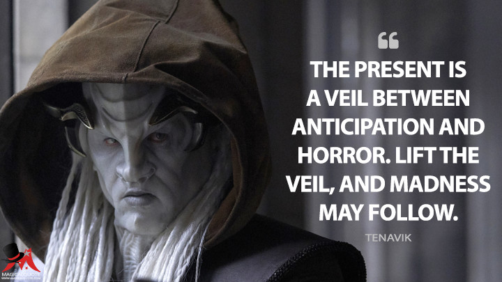 The present is a veil between anticipation and horror. Lift the veil, and madness may follow. - Tenavik (Star Trek: Discovery Quotes)