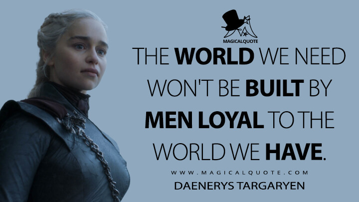 The world we need won't be built by men loyal to the world we have. - Daenerys Targaryen (Game of Thrones Quotes)