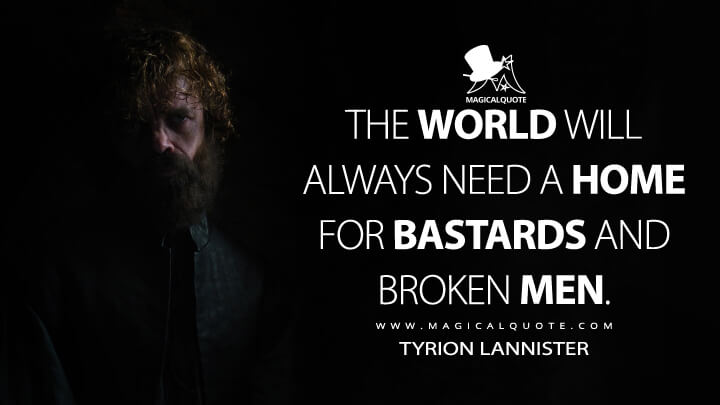 The world will always need a home for bastards and broken men. - Tyrion Lannister (Game of Thrones Quotes)