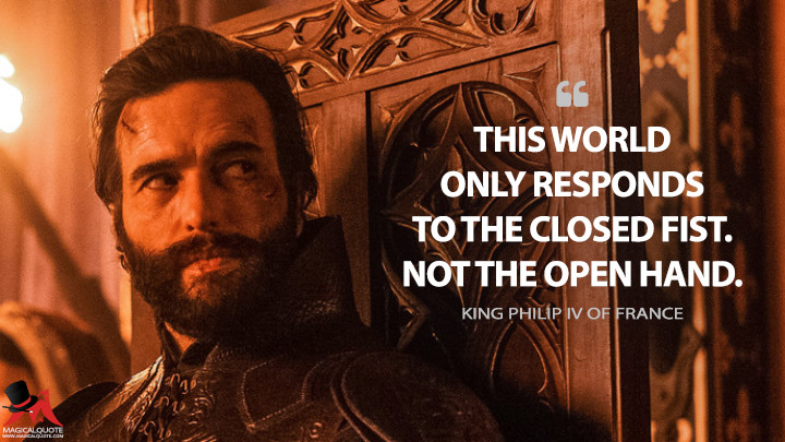 This world only responds to the closed fist. Not the open hand. - King Philip IV of France (Knightfall Quotes)
