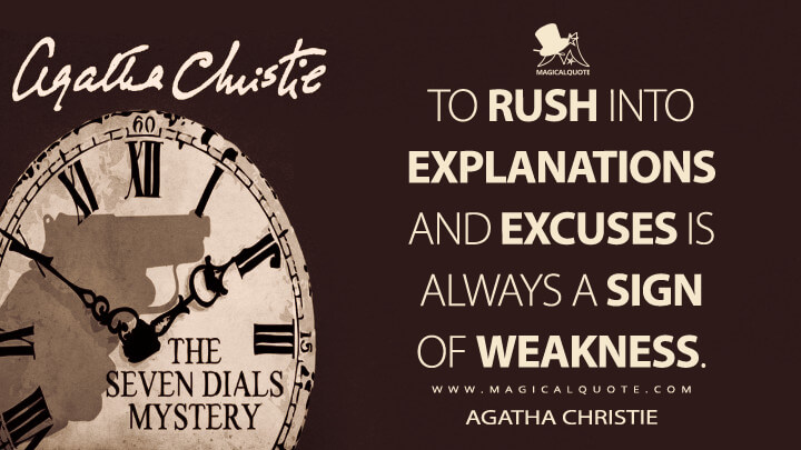 To rush into explanations and excuses is always a sign of weakness. - Agatha Christie (The Seven Dials Mystery Quotes)