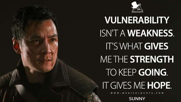 Vulnerability isn't a weakness. It's what gives me the strength to keep going. It gives me hope. - Sunny (Into the Badlands Quotes)