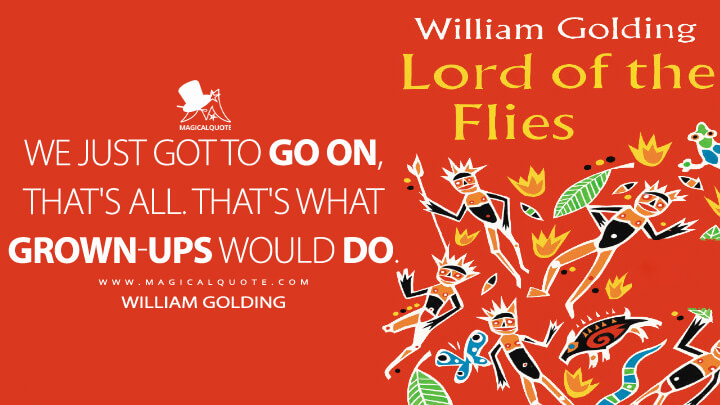 We just got to go on, that's all. That's what grown-ups would do. - William Golding (Lord of the Flies Quotes)