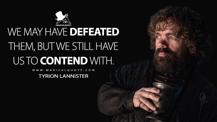 We may have defeated them, but we still have us to contend with. - Tyrion Lannister (Game of Thrones Quotes)