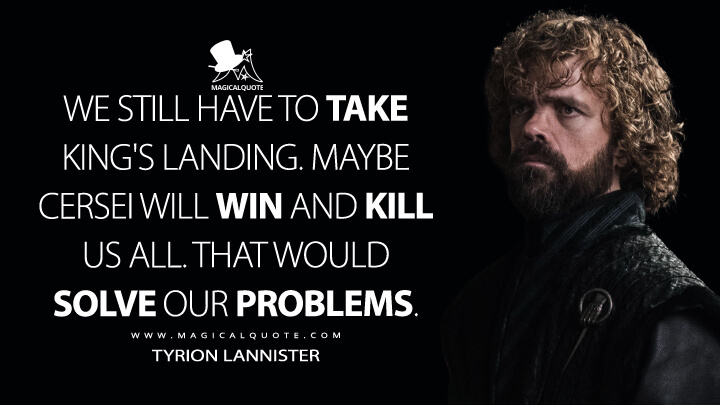 We still have to take King's Landing. Maybe Cersei will win and kill us all. That would solve our problems. - Tyrion Lannister (Game of Thrones Quotes)