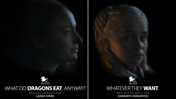 What do dragons eat, anyway? - Sansa Stark Whatever they want. - Daenerys Targaryen (Game of Thrones Quotes)