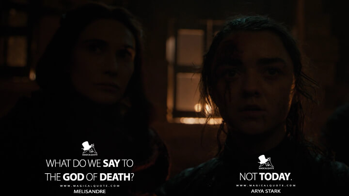 What do we say to the God of Death? - Melisandre Not today. - Arya Stark (Game of Thrones Quotes)
