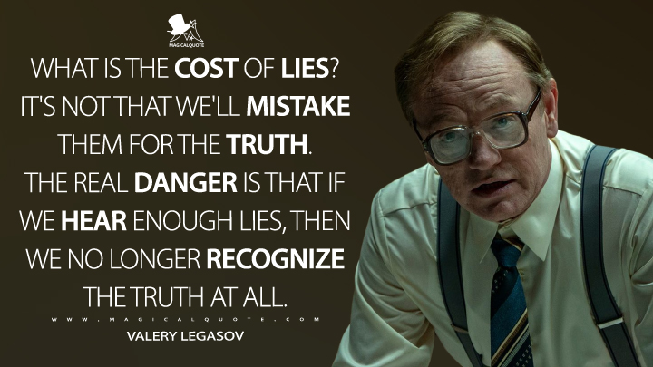 What is the cost of lies? It's not that we'll mistake them for the truth. The real danger is that if we hear enough lies, then we no longer recognize the truth at all. - Valery Legasov (Chernobyl Quotes)