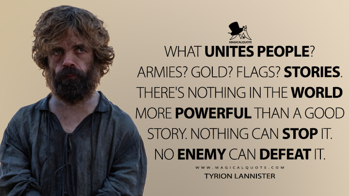 What unites people? Armies? Gold? Flags? Stories. There's nothing in the world more powerful than a good story. Nothing can stop it. No enemy can defeat it. - Tyrion Lannister (Game of Thrones Quotes)