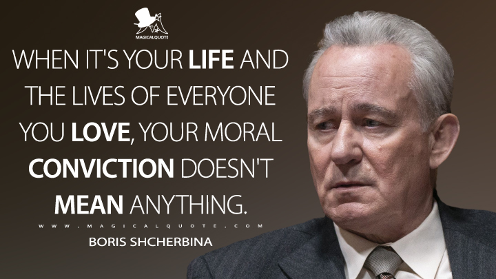 When it's your life and the lives of everyone you love, your moral conviction doesn't mean anything. - Boris Shcherbina (Chernobyl Quotes)