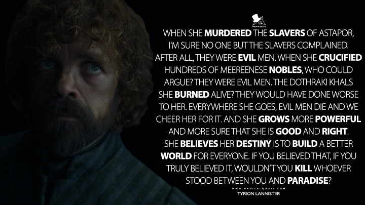 When she murdered the slavers of Astapor, I'm sure no one but the slavers complained. After all, they were evil men. When she crucified hundreds of Meereenese nobles, who could argue? They were evil men. The Dothraki khals she burned alive? They would have done worse to her. Everywhere she goes, evil men die and we cheer her for it. And she grows more powerful and more sure that she is good and right. She believes her destiny is to build a better world for everyone. If you believed that, if you truly believed it, wouldn't you kill whoever stood between you and paradise? - Tyrion Lannister (Game of Thrones Quotes)