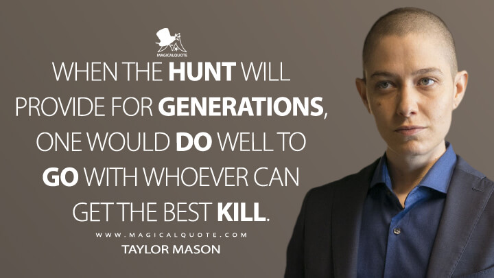 When the hunt will provide for generations, one would do well to go with whoever can get the best kill. - Taylor Mason (Billions Quotes)