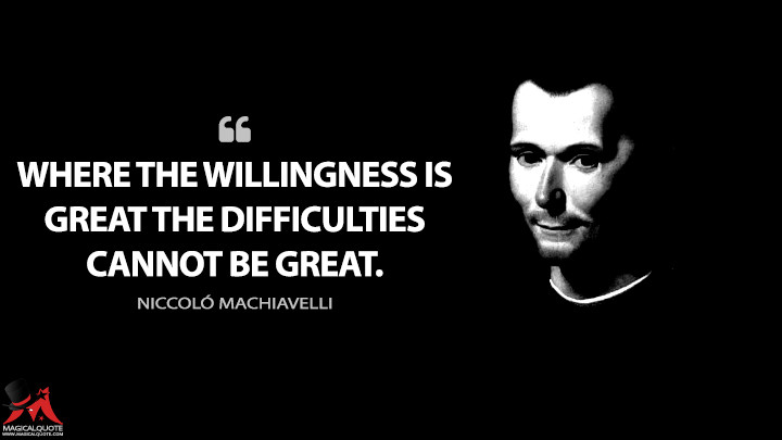 Where the willingness is great the difficulties cannot be great. - Niccoló Machiavelli (The Prince Quotes)