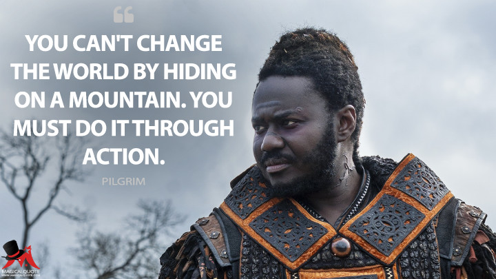 You can't change the world by hiding on a mountain. You must do it through action. - Pilgrim (Into the Badlands Quotes)