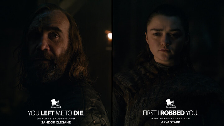 You left me to die. - Sandor Clegane First I robbed you. - Arya Stark (Game of Thrones Quotes)