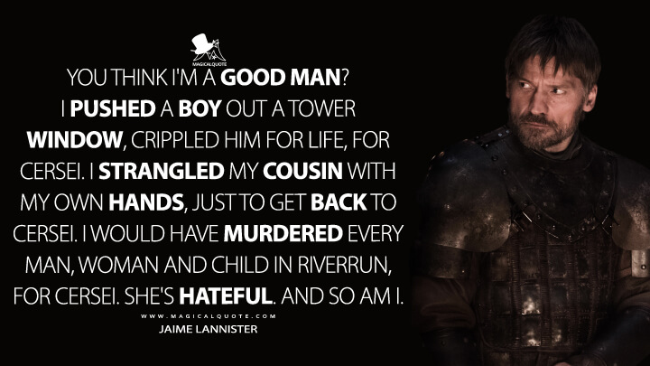 You think I'm a good man? I pushed a boy out a tower window, crippled him for life, for Cersei. I strangled my cousin with my own hands, just to get back to Cersei. I would have murdered every man, woman and child in Riverrun, for Cersei. She's hateful. And so am I. - Jaime Lannister (Game of Thrones Quotes)