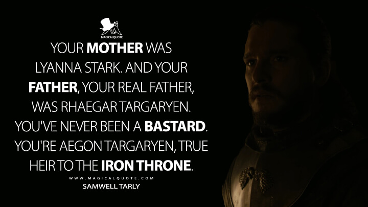 Your mother was Lyanna Stark. And your father, your real father, was Rhaegar Targaryen. You've never been a bastard. You're Aegon Targaryen, true heir to the Iron Throne. - Samwell Tarly (Game of Thrones Quotes)