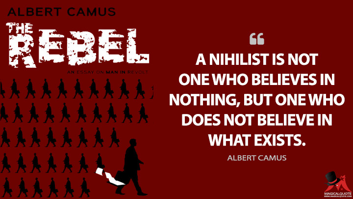 A nihilist is not one who believes in nothing, but one who does not believe in what exists. - Albert Camus (The Rebel Quotes)