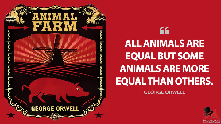 ALL ANIMALS ARE EQUAL BUT SOME ANIMALS ARE MORE EQUAL THAN OTHERS. - George Orwell (Animal Farm Quotes)