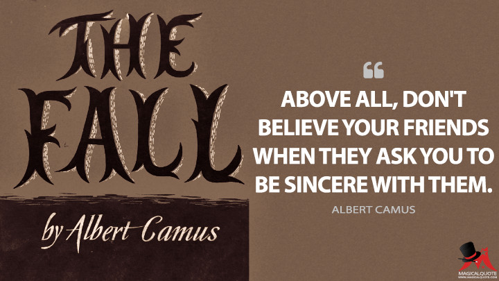 Above all, don't believe your friends when they ask you to be sincere with them. - Albert Camus (The Fall Quotes)