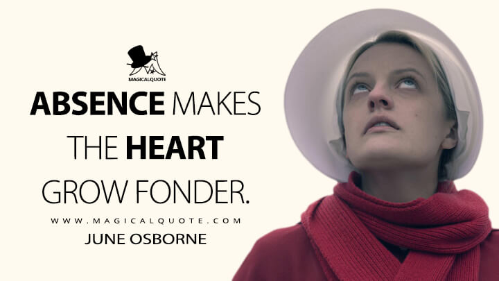 Absence makes the heart grow fonder. - June Osborne (The Handmaid's Tale Quotes)