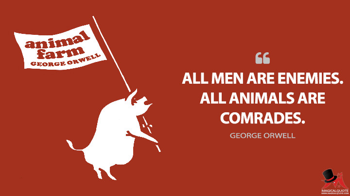 All men are enemies. All animals are comrades. - George Orwell (Animal Farm Quotes)