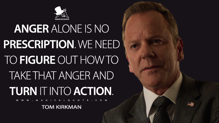 Anger alone is no prescription. We need to figure out how to take that anger and turn it into action. - Tom Kirkman (Designated Survivor Quotes)