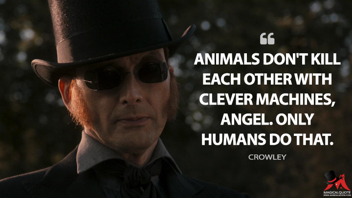 Animals don't kill each other with clever machines, angel. Only humans do that. - Crowley (Good Omens Quotes)