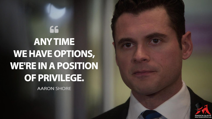 Any time we have options, we're in a position of privilege. - Aaron Shore (Designated Survivor Quotes)