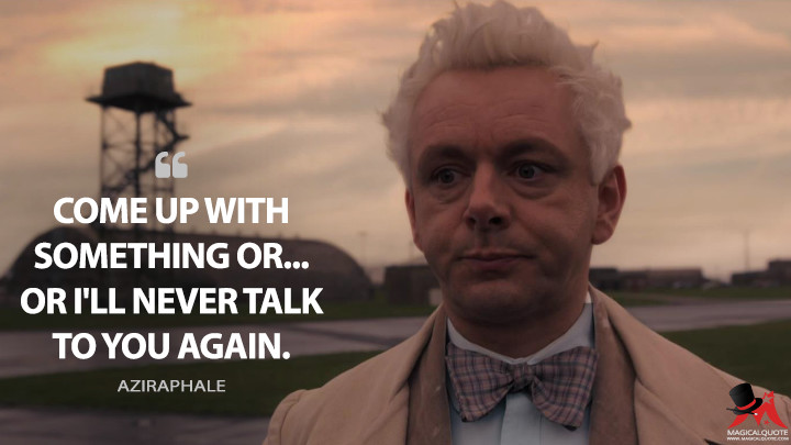 Come up with something or... or I'll never talk to you again. - Aziraphale (Good Omens Quotes)