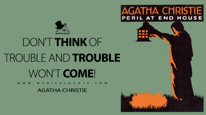 Don't think of trouble and trouble won't come! - Agatha Christie (Peril At End House Quotes)