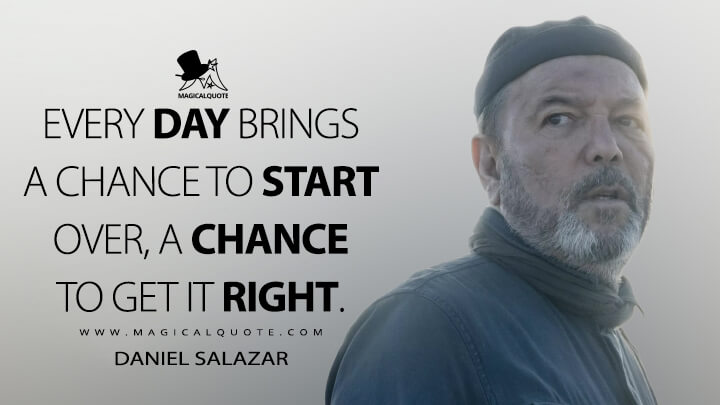 Every day brings a chance to start over, a chance to get it right. - Daniel Salazar (Fear the Walking Dead Quotes)