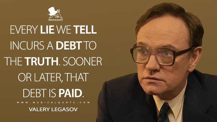 Every lie we tell incurs a debt to the truth. Sooner or later, that debt is paid. - Valery Legasov (Chernobyl Quotes)