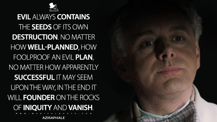 Evil always contains the seeds of its own destruction. No matter how well-planned, how foolproof an evil plan, no matter how apparently successful it may seem upon the way, in the end it will founder on the rocks of iniquity and vanish. - Aziraphale (Good Omens Quotes)
