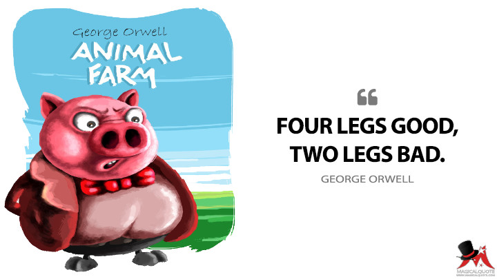 Four legs good, two legs bad. - George Orwell (Animal Farm Quotes)