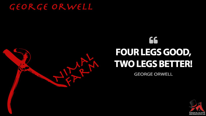 Four legs good, two legs better! - George Orwell (Animal Farm Quotes)