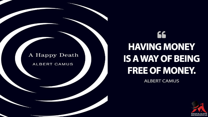 Having money is a way of being free of money. - Albert Camus (A Happy Death Quotes)