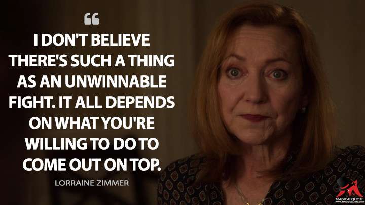 I don't believe there's such a thing as an unwinnable fight. It all depends on what you're willing to do to come out on top. - Lorraine Zimmer (Designated Survivor Quotes)