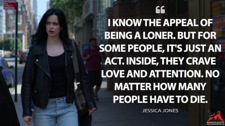 I know the appeal of being a loner. But for some people, it's just an act. Inside, they crave love and attention. No matter how many people have to die. - Jessica Jones (Jessica Jones Quotes)