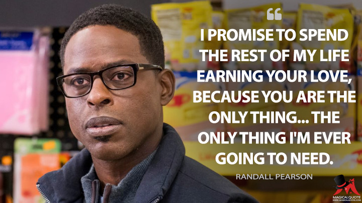 I promise to spend the rest of my life earning your love, because you are the only thing... the only thing I'm ever going to need. - Randall Pearson (This Is Us Quotes)