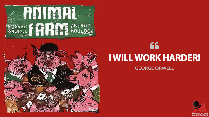 I will work harder! - George Orwell (Animal Farm Quotes)